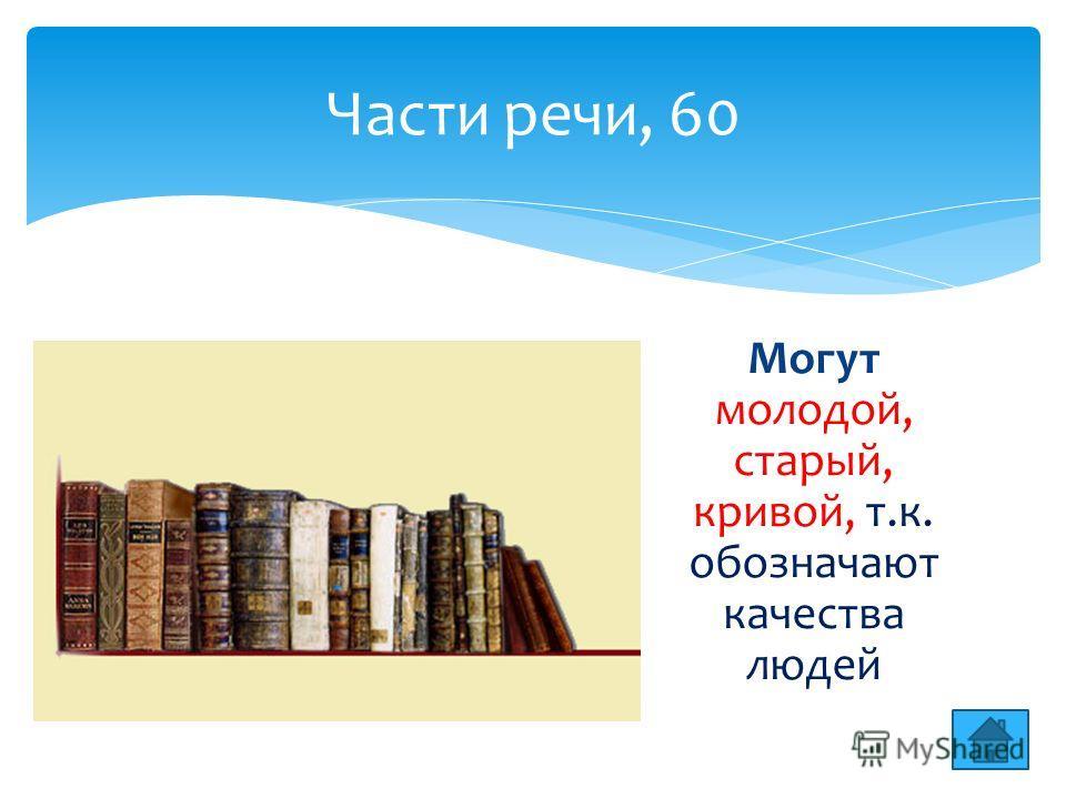 Части речи, 60 Могут молодой, старый, кривой, т.к. обозначают качества людей