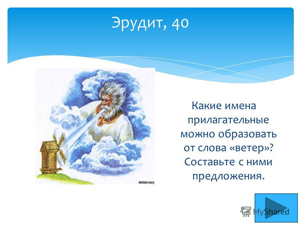 Эрудит, 40 Какие имена прилагательные можно образовать от слова «ветер»? Составьте с ними предложения.