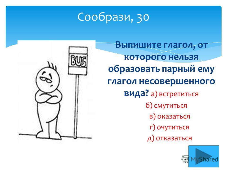 Сообрази, 30 Выпишите глагол, от которого нельзя образовать парный ему глагол несовершенного вида? а) встрититься б) смутиться в) оказаться г) очутиться д) отказаться