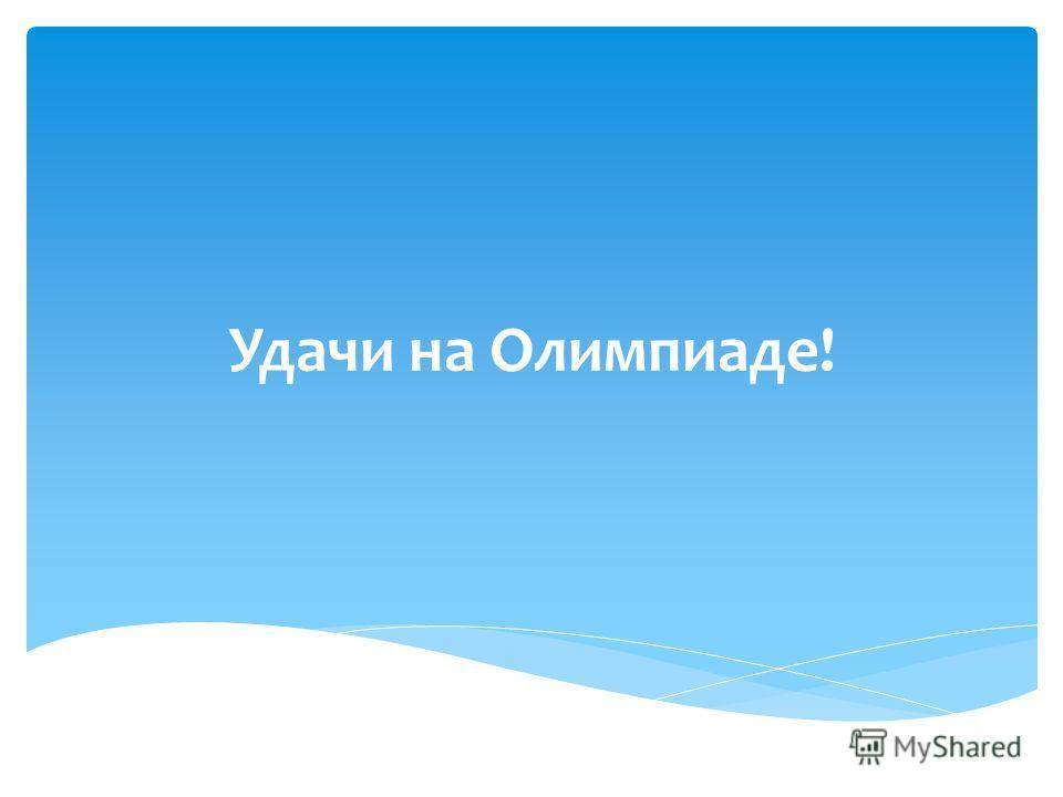 Удачи на Олимпиаде!