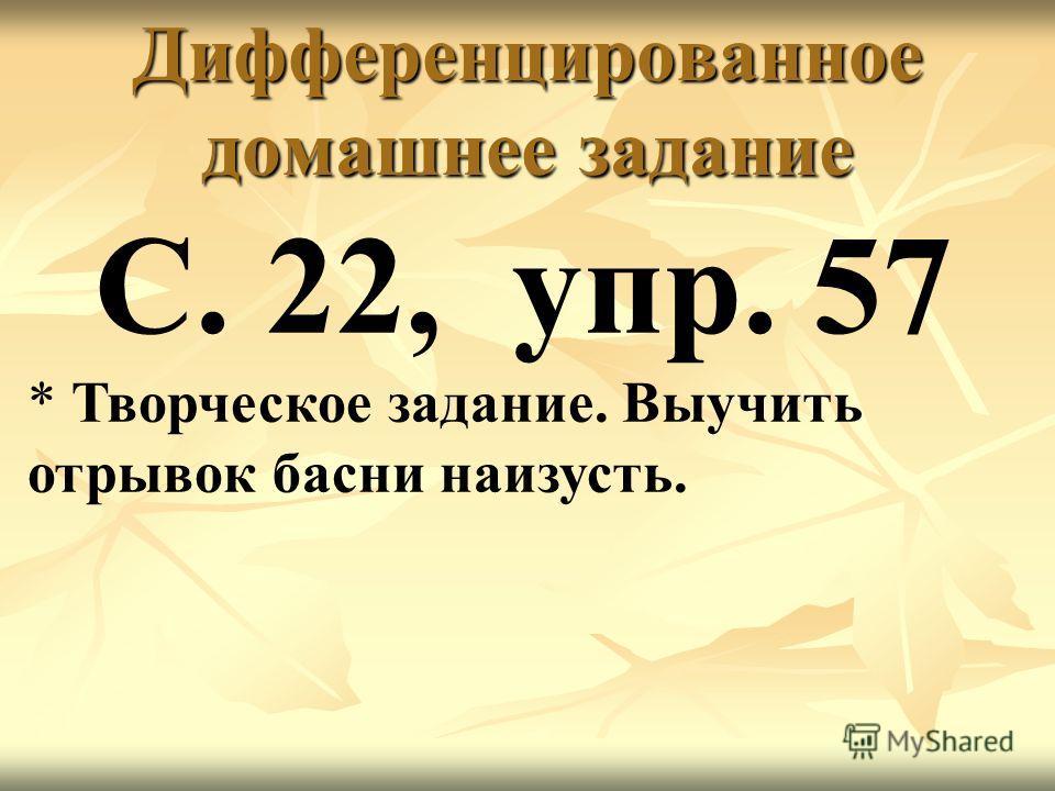 Дифференцированное домашнее задание С. 22, упр. 57 * Творческое задание. Выучить отрывок басни наизусть.