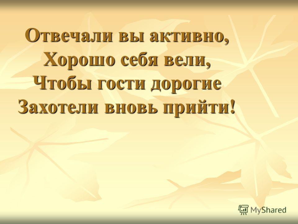 Отвечали вы активно, Хорошо себя вели, Чтобы гости дорогие Захотели вновь прийти!