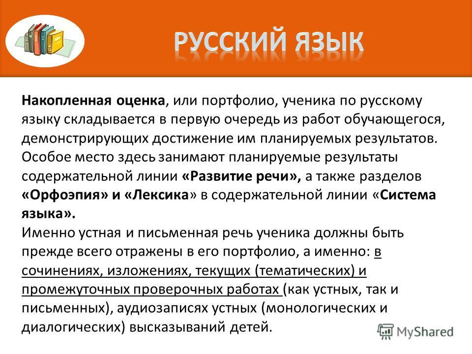 Накопленная оценка, или портфолио, ученика по русскому языку складывается в первую очередь из работ обучающегося, демонстрирующих достижение им планируемых результатов. Особое место здесь занимают планируемые результаты содержательной линии «Развитие