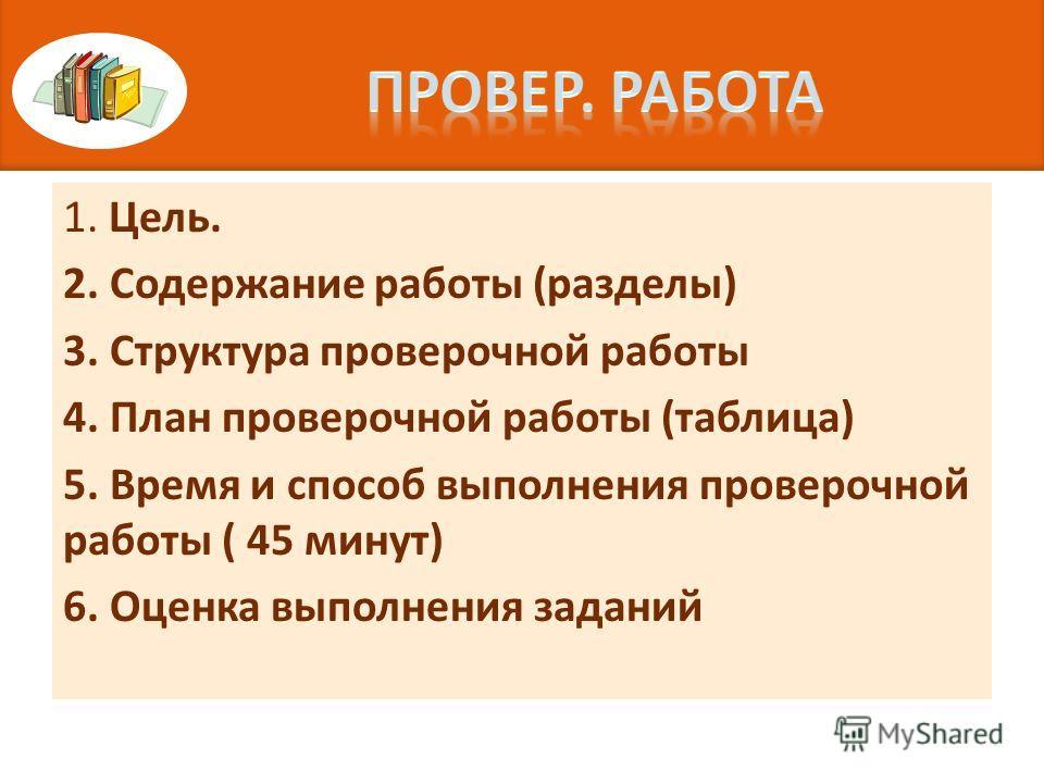 1. Цель. 2. Содержание работы (разделы) 3. Структура проверочной работы 4. План проверочной работы (таблица) 5. Время и способ выполнения проверочной работы ( 45 минут) 6. Оценка выполнения заданий