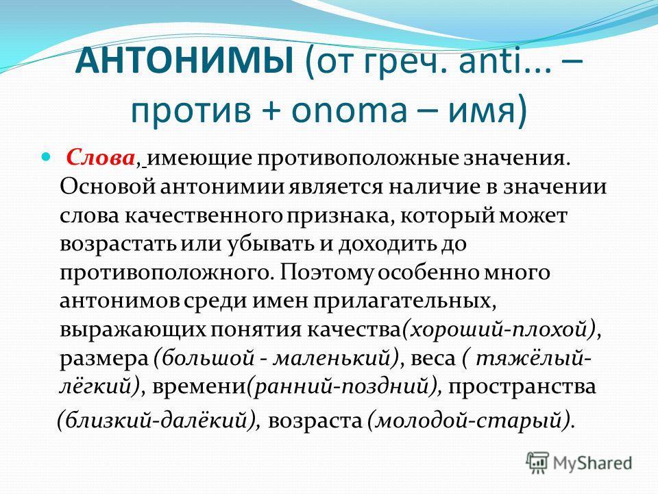 АНТОНИМЫ (от греч. anti... – против + onoma – имя) Слова, имеющие противоположные значения. Основой антонимии является наличие в значении слова качественного признака, который может возрастать или убывать и доходить до противоположного. Поэтому особе