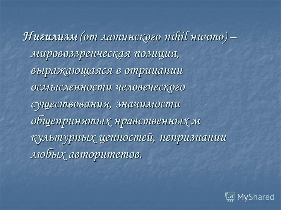 Нигилизм (от латинского nihil ничто) – мировоззренческая позиция, выражающаяся в отрицании осмысленности человеческого существования, значимости общепринятых нравственных м культурных ценностей, непризнании любых авторитетов.