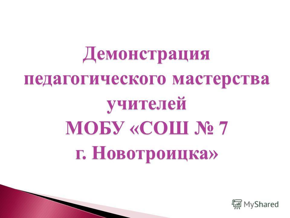 Демонстрация педагогического мастерства учителей МОБУ «СОШ 7 г. Новотроицка»