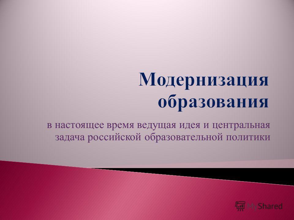 в настоящее время ведущая идея и центральная задача российской образовательной политики
