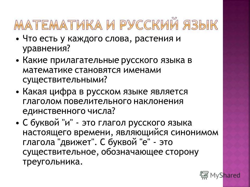 Что есть у каждого слова, растения и уравнения? Какие прилагательные русского языка в математике становятся именами существительными? Какая цифра в русском языке является глаголом повелительного наклонения единственного числа? С буквой