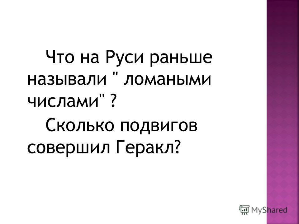 Что на Руси раньше называли  ломаными числами ? Сколько подвигов совершил Геракл?