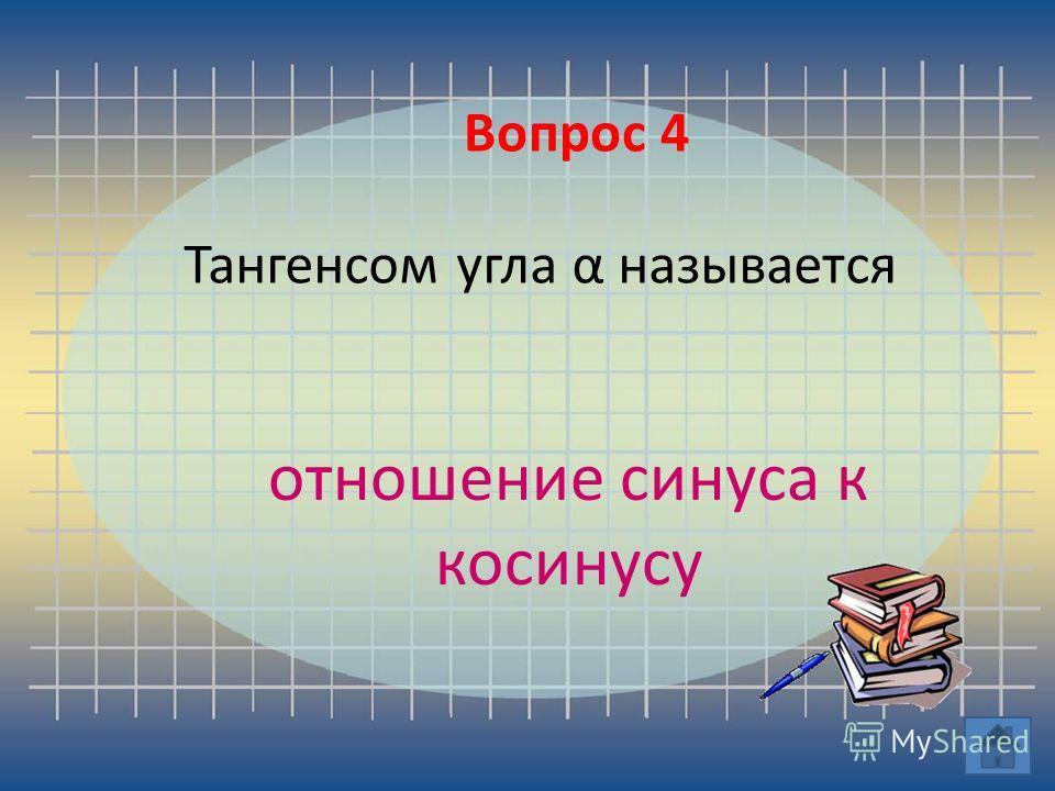 Вопрос 4 Тангенсом угла α называется отношение синуса к косинусу Вопрос 4
