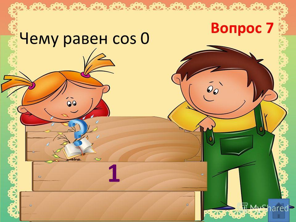 Вопрос 7 Чему равен cos 0 1