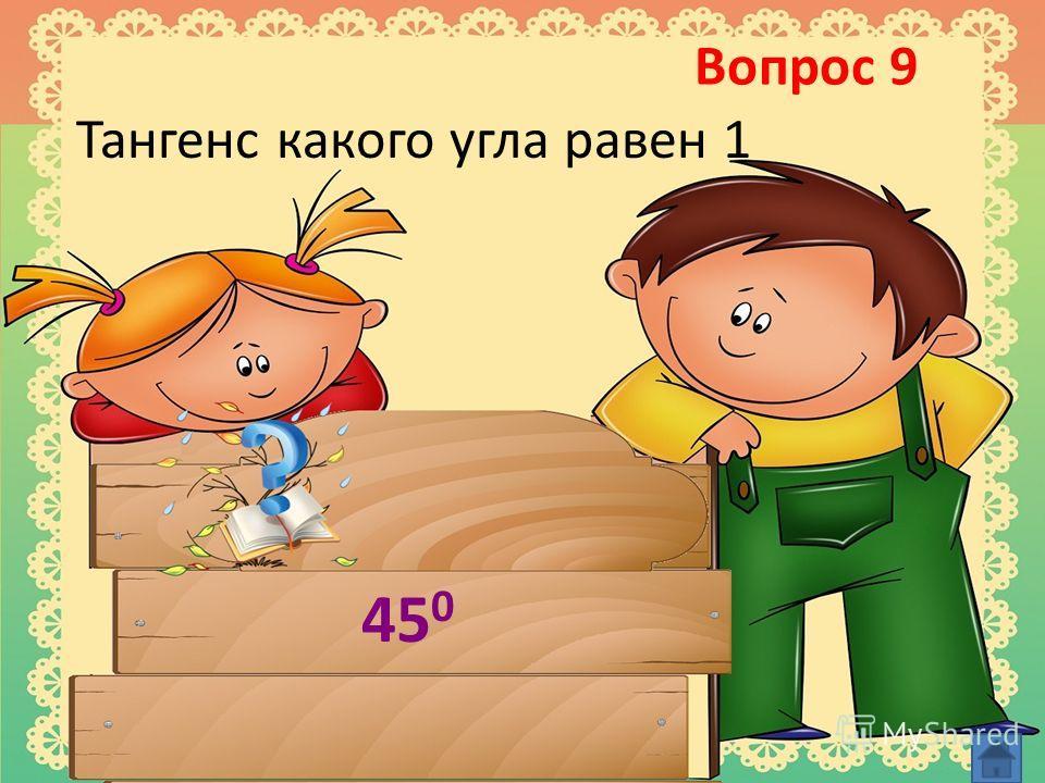 Вопрос 9 Тангенс какого угла равен 1 45 0