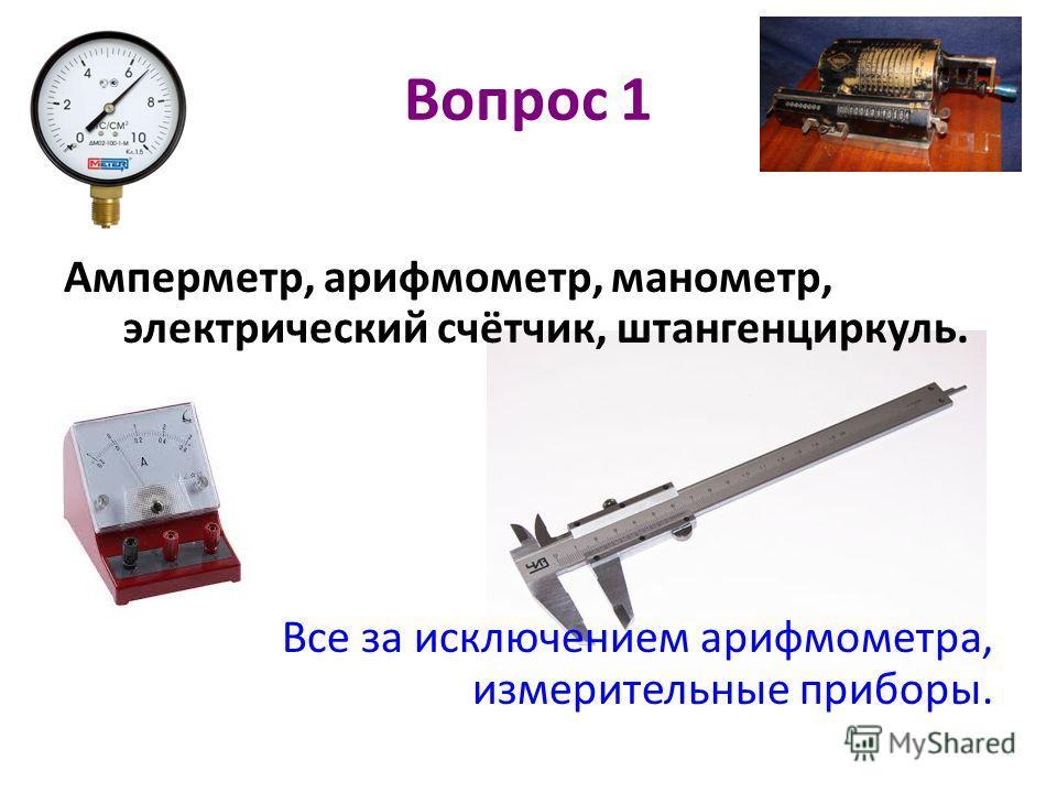 Вопрос 1 Амперметр, арифмометр, манометр, электрический счётчик, штангенциркуль. Все за исключением арифмометра, измерительные приборы.
