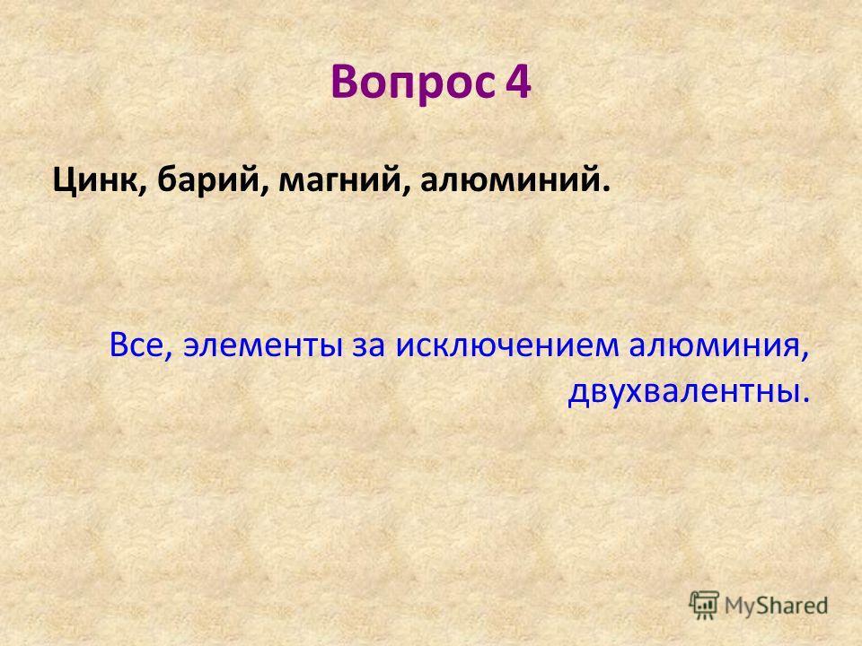 Вопрос 4 Цинк, барий, магний, алюминий. Все, элементы за исключением алюминия, двухвалентны.