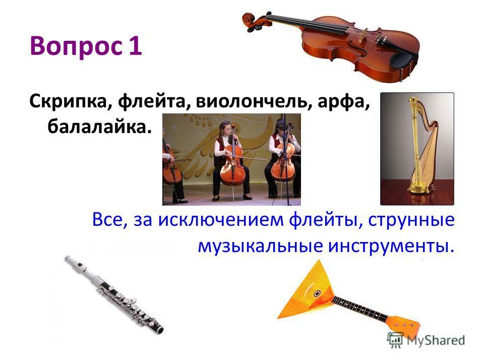 Вопрос 1 Скрипка, флейта, виолончель, арфа, балалайка. Все, за исключением флейты, струнные музыкальные инструменты.