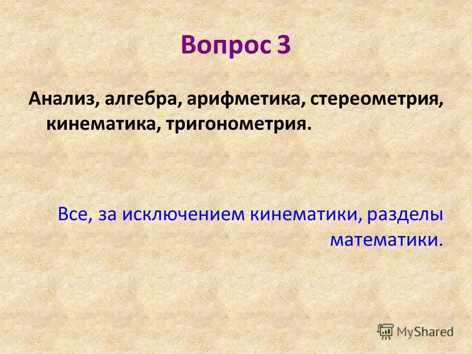 Вопрос 3 Анализ, алгебра, арифметика, стереометрия, кинематика, тригонометрия. Все, за исключением кинематики, разделы математики.