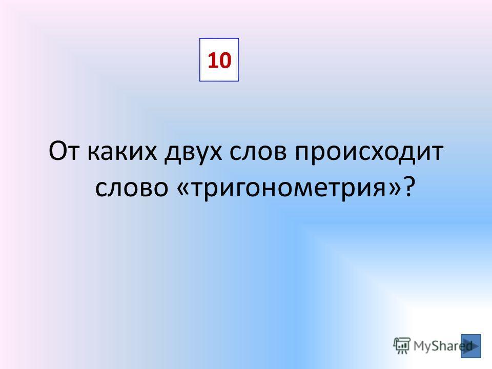 От каких двух слов происходит слово «тригонометрия»? 10