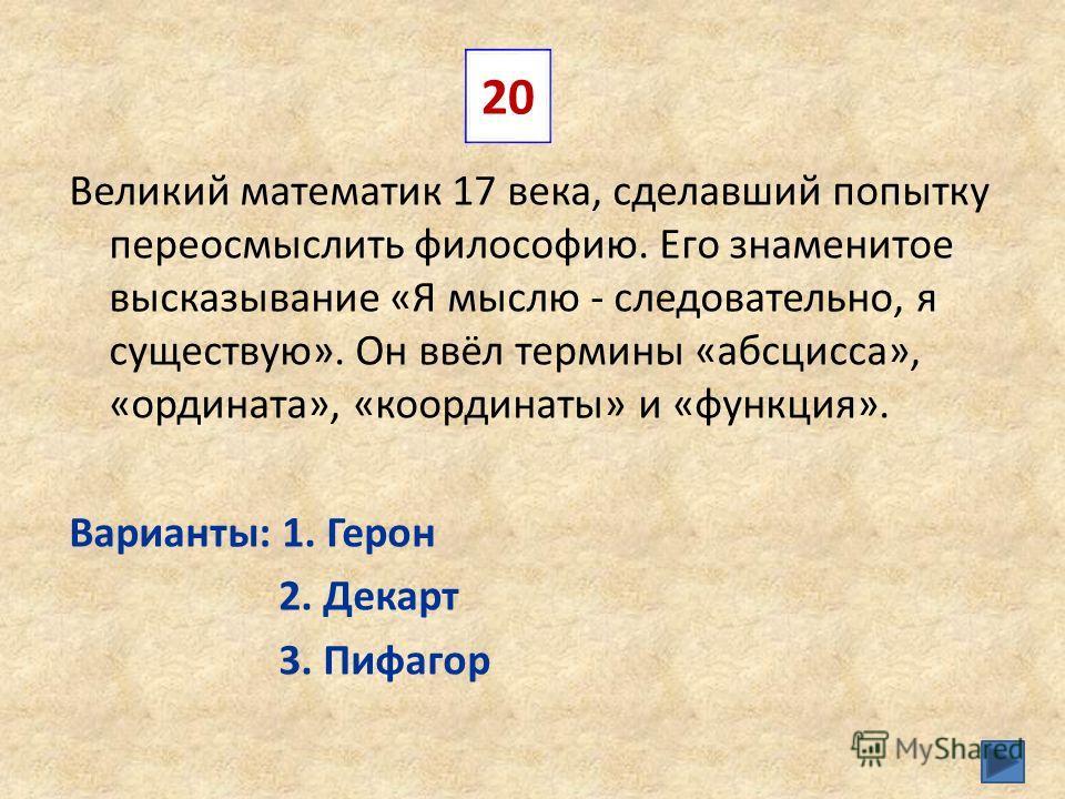 Великий математик 17 века, сделавший попытку переосмыслить философию. Его знаменитое высказывание «Я мыслю - следовательно, я существую». Он ввёл термины «абсцисса», «ордината», «координаты» и «функция». Варианты: 1. Герон 2. Декарт 3. Пифагор 20