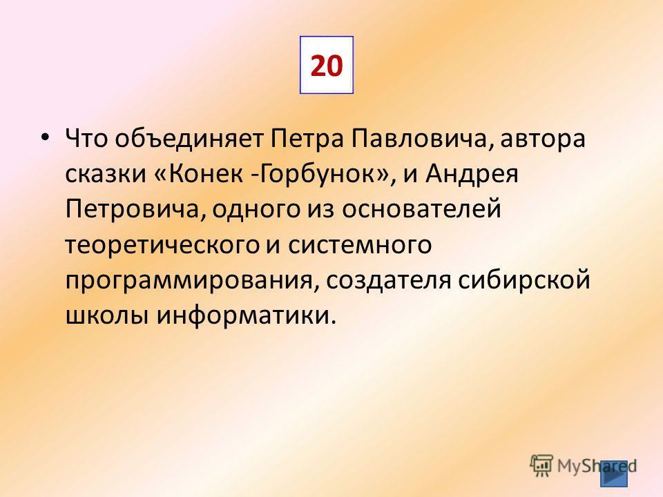 Что объединяет Петра Павловича, автора сказки «Конек -Горбунок», и Андрея Петровича, одного из основателей теоретического и системного программирования, создателя сибирской школы информатики. 20
