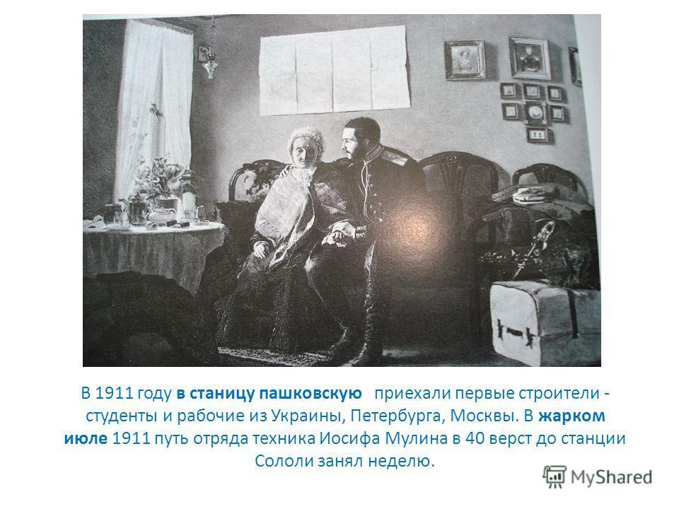 В 1911 году в станицу пешковскую приехали первые строители - студенты и рабочие из Украины, Петербурга, Москвы. В жарком июле 1911 путь отряда техника Иосифа Мулина в 40 верст до станции Сололи занял неделю.