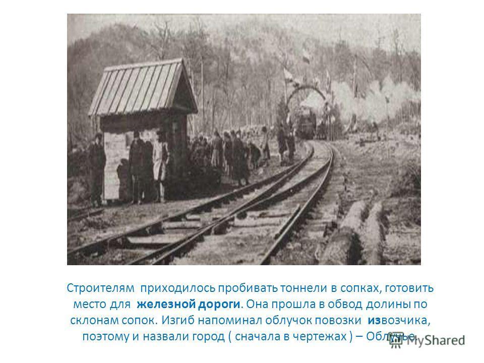Строителям приходилось пробивать тоннели в сопках, готовить место для железной дороги. Она прошла в обвод долины по склонам сопок. Изгиб напоминал облучок повозки извозчика, поэтому и назвали город ( сначала в чертежах ) – Облучье.