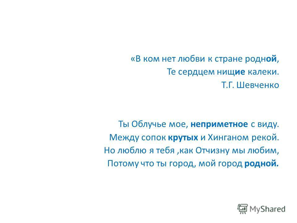 «В ком нет любви к стране родной, Те сердцем нищие калеки. Т.Г. Шевченко Ты Облучье мое, неприметное с виду. Между сопок крутых и Хинганом рекой. Но люблю я тебя,как Отчизну мы любим, Потому что ты город, мой город родной.