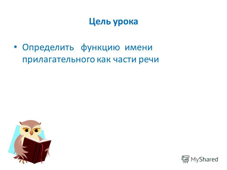 Цель урока Определить функцию имени прилагательного как части речи