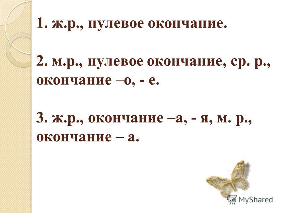 1. ж.р., нулевое окончание. 2. м.р., нулевое окончание, ср. р., окончание –о, - е. 3. ж.р., окончание –а, - я, м. р., окончание – а.