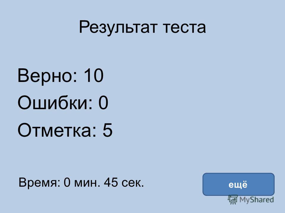 Результат теста Верно: 10 Ошибки: 0 Отметка: 5 Время: 0 мин. 45 сек. ещё