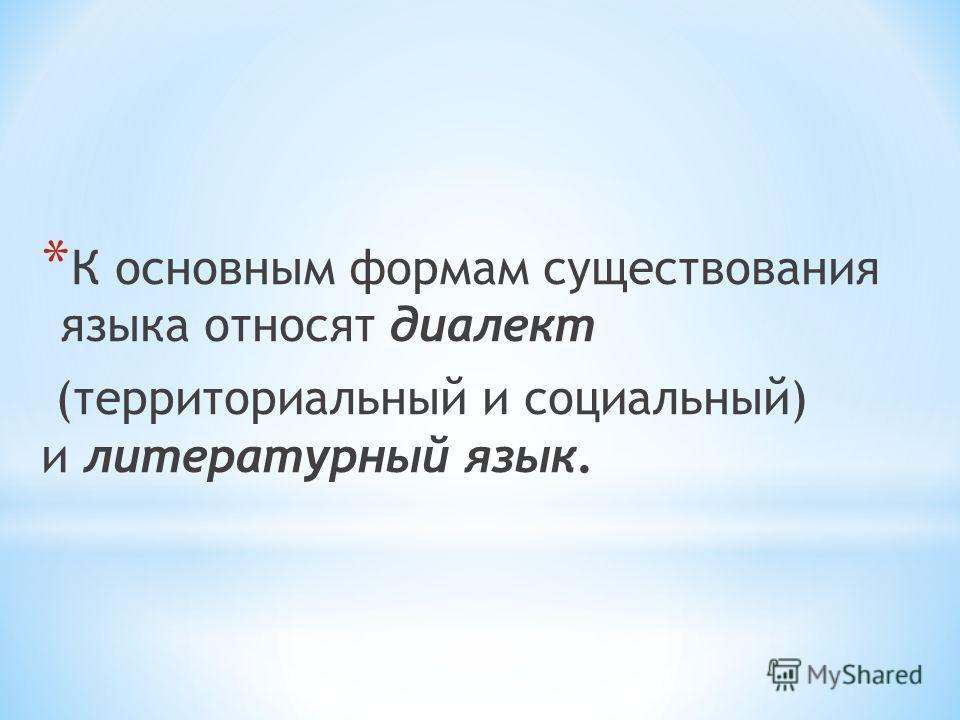 * К основным формам существования языка относят диалект (территориальный и социальный) и литературный язык.