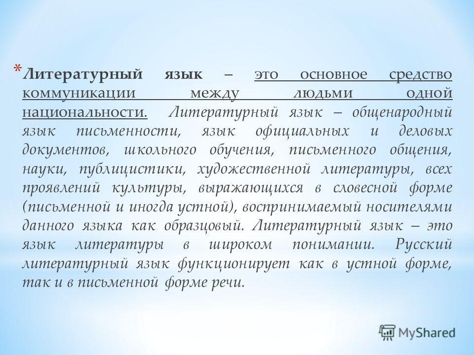 * Литературный язык – это основное средство коммуникации между людьми одной национальности. Литературный язык – общенародный язык письменности, язык официальных и деловых документов, школьного обучения, письменного общения, науки, публицистики, худож
