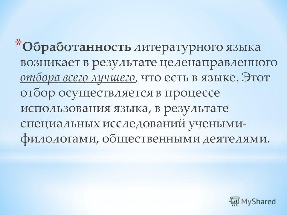 * Обработанность литературного языка возникает в результате целенаправленного отбора всего лучшего, что есть в языке. Этот отбор осуществляется в процессе использования языка, в результате специальных исследований учеными- филологами, общественными д
