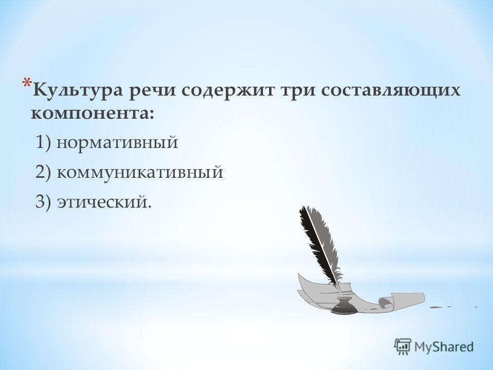 * Культура речи содержит три составляющих компонента: 1) нормативный 2) коммуникативный 3) этический.