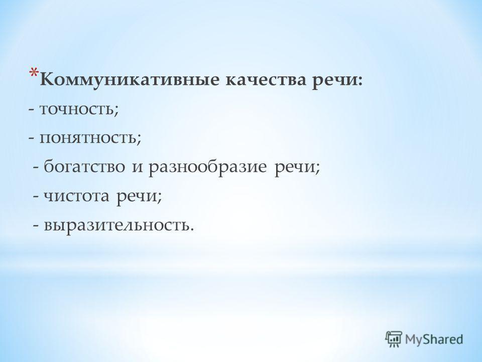 * Коммуникативные качества речи: - точность; - понятность; - богатство и разнообразие речи; - чистота речи; - выразительность.