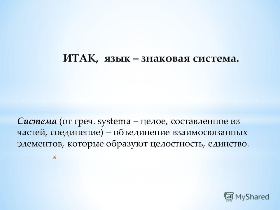 Система (от греч. systema – целое, составленное из частей, соединение) – объединение взаимосвязанных элементов, которые образуют целостность, единство.