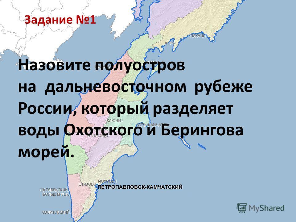 Задание 1 Назовите полуостров на дальневосточном рубеже России, который разделяет воды Охотского и Берингова морей.