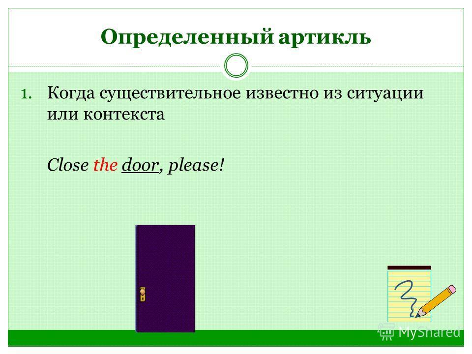 Определенный артикль 1. Когда существительное известно из ситуации или контекста Close the door, please!