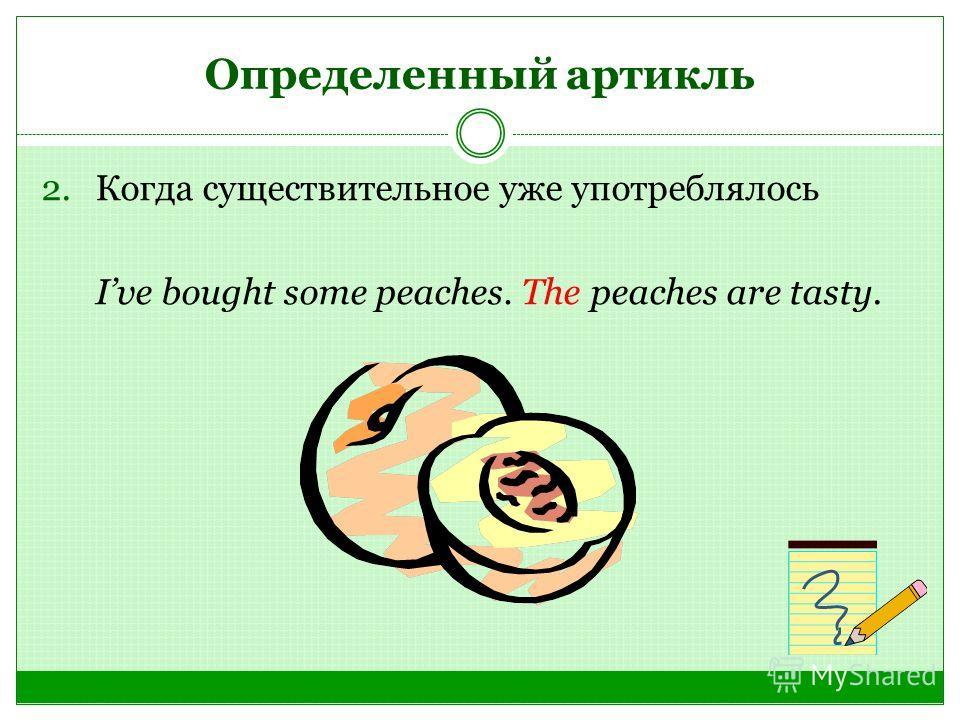 Определенный артикль 2. Когда существительное уже употреблялось Ive bought some peaches. The peaches are tasty.