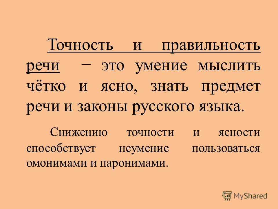 Точность и правильность речи это умение мыслить чётко и ясно, знать предмет речи и законы русского языка. Снижению точности и ясности способствует неумение пользоваться омонимами и паронимами.
