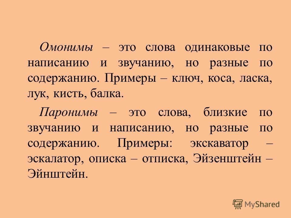 Омонимы – это слова одинаковые по написанию и звучанию, но разные по содержанию. Примеры – ключ, коса, ласка, лук, кисть, балка. Паронимы – это слова, близкие по звучанию и написанию, но разные по содержанию. Примеры: экскаватор – эскалатор, описка –