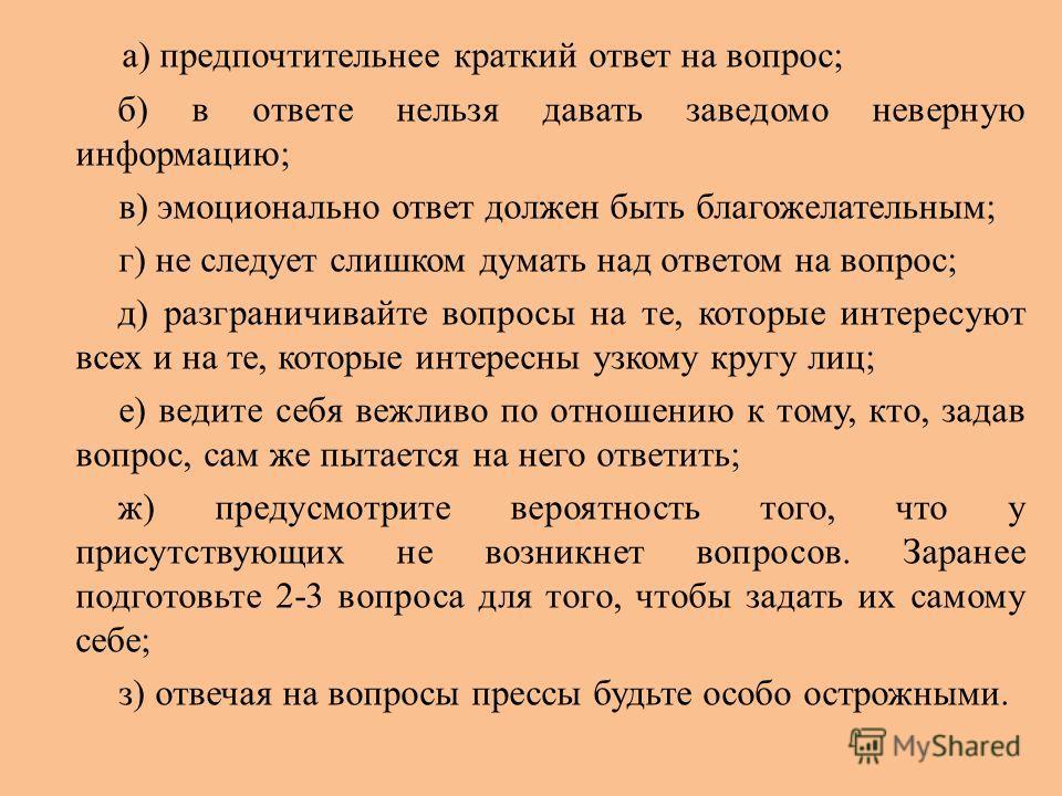 а) предпочтительнее краткий ответ на вопрос; б) в ответе нельзя давать заведомо неверную информацию; в) эмоционально ответ должен быть благожелательным; г) не следует слишком думать над ответом на вопрос; д) разграничивайте вопросы на те, которые инт