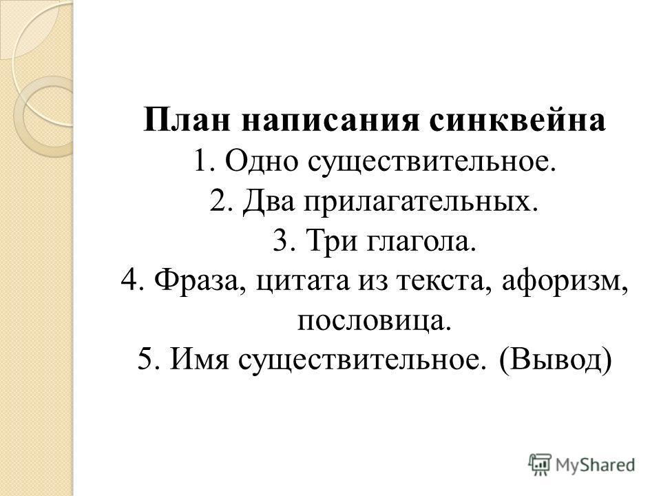 План написания синквейна 1. Одно существительное. 2. Два прилагательных. 3. Три глагола. 4. Фраза, цитата из текста, афоризм, пословица. 5. Имя существительное. (Вывод)