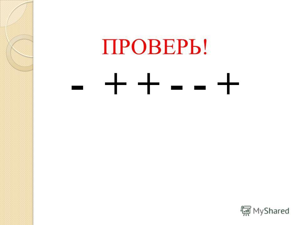 ПРОВЕРЬ! - + + - - +