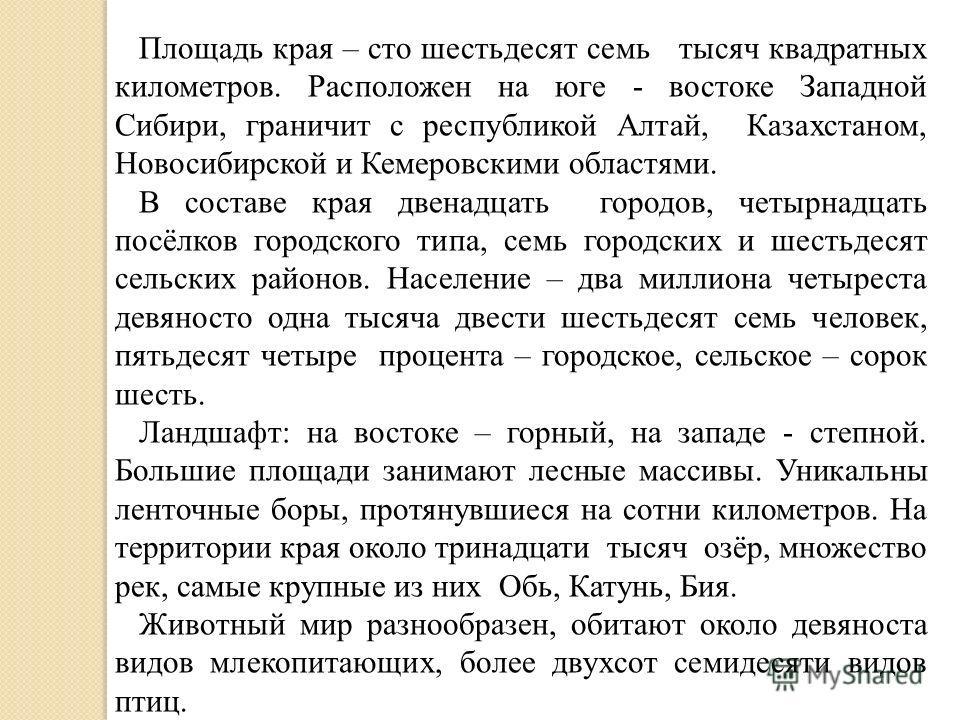 Площадь края – сто шестьдесят семь тысяч квадратных километров. Расположен на юге - востоке Западной Сибири, граничит с республикой Алтай, Казахстаном, Новосибирской и Кемеровскими областями. В составе края двенадцать городов, четырнадцать посёлков г