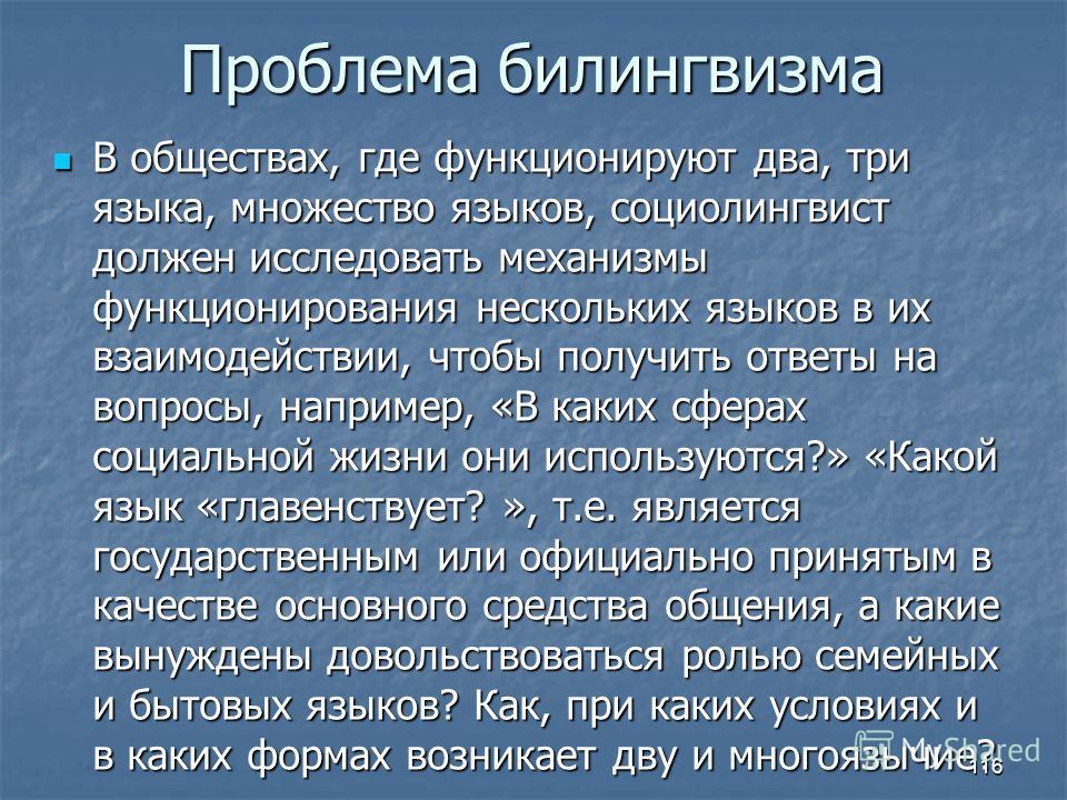 Проблема билингвизма В обществах, где функционируют два, три языка, множество языков, социолингвист должен исследовать механизмы функционирования нескольких языков в их взаимодействии, чтобы получить ответы на вопросы, например, «В каких сферах социа