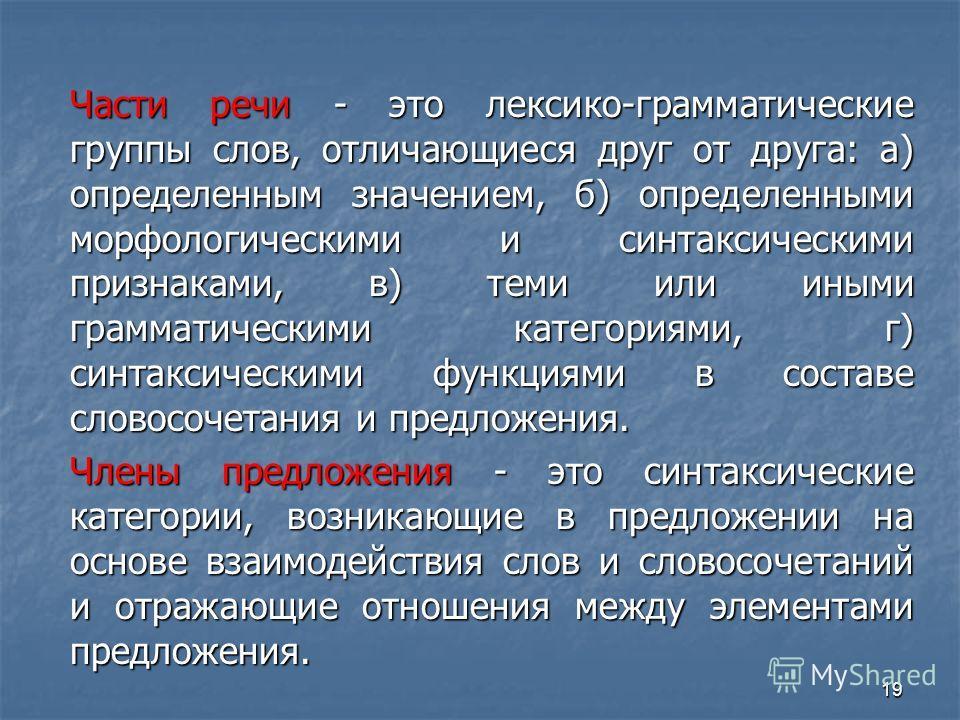 19 Части речи - это лексико-грамматические группы слов, отличающиеся друг от друга: а) определенным значением, б) определенными морфологическими и синтаксическими признаками, в) теми или иными грамматическими категориями, г) синтаксическими функциями