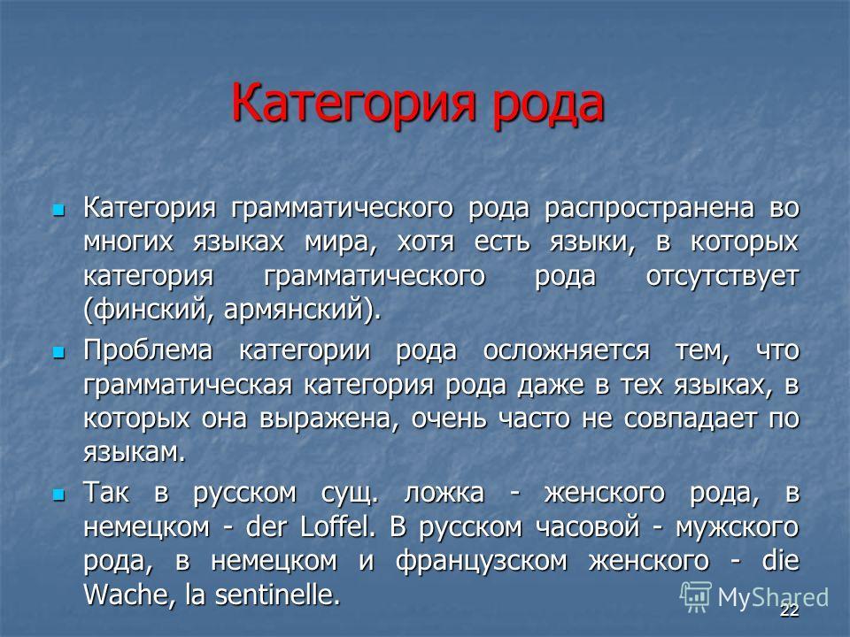 Категория рода Категория рода Категория грамматического рода распространена во многих языках мира, хотя есть языки, в которых категория грамматического рода отсутствует (финский, армянский). Категория грамматического рода распространена во многих язы