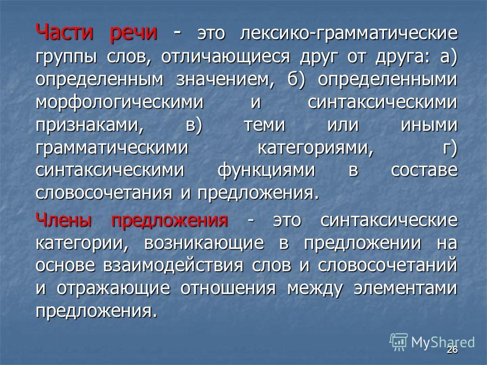 Части речи - это лексико-грамматические группы слов, отличающиеся друг от друга: а) определенным значением, б) определенными морфологическими и синтаксическими признаками, в) теми или иными грамматическими категориями, г) синтаксическими функциями в