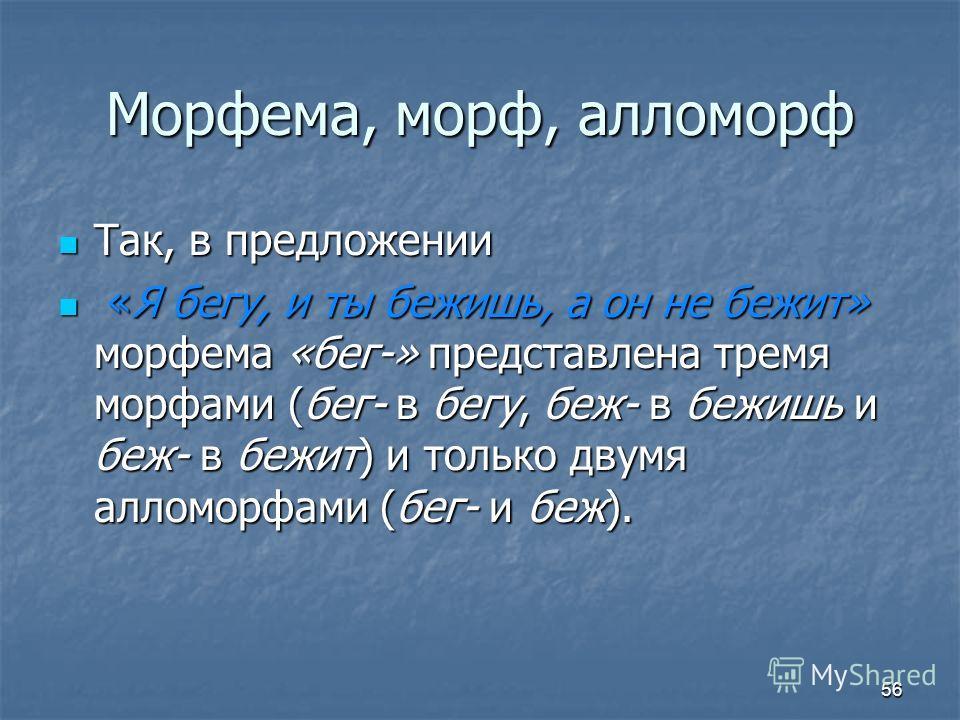 Морфема, морф, алломорф Так, в предложении Так, в предложении «Я бегу, и ты бежишь, а он не бежит» морфема «бег-» представлена тремя морфами (бег- в бегу, беж- в бежишь и беж- в бежит) и только двумя алломорфами (бег- и беж). «Я бегу, и ты бежишь, а